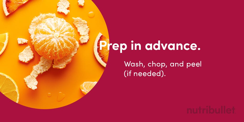 prep in advance by washing, chopping and peeling an orange for example